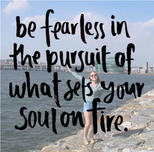 """""""be fearless in pursuit of what sets your soul onfire"""""""